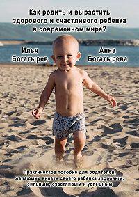 Илья Богатырев, Анна Богатырева - Как родить и вырастить здорового и счастливого ребенка в современном мире?