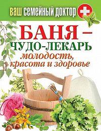 Антонина Соколова - Баня – чудо-лекарь. Молодость, красота и здоровье
