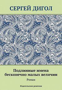 Сергей Дигол - Подлинные имена бесконечно малых величин