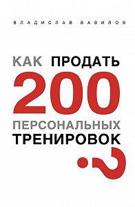 Владислав Валерьевич Вавилов -Как продать 200 персональных тренировок