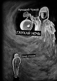 Аркадий Чужой -Глухаяночь. Цикл стихов