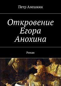 Петр Алешкин -Откровение Егора Анохина. Роман