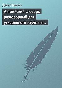 Денис Шевчук -Английский словарь разговорный для ускоренного изучения английского языка. Часть 1 (2500 слов)