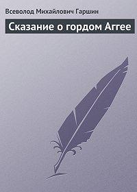 Всеволод Гаршин -Сказание о гордом Аггее