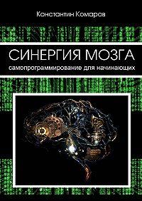 Константин Комаров -Синергия мозга. Самопрограммирование для начинающих