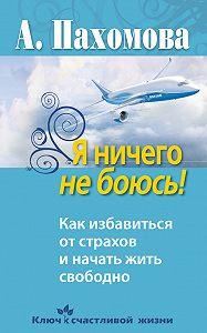 Анжелика Пахомова - Я ничего не боюсь! Как избавиться от страхов и начать жить свободно