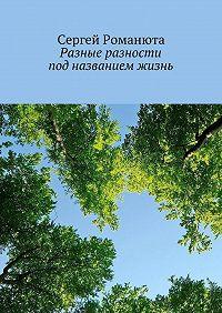 Сергей Романюта - Разные разности под названием жизнь