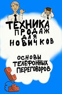Александр Дьяк -Техника продаж для новичков. Основы телефонных переговоров
