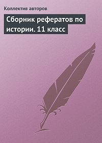 Коллектив Авторов - Сборник рефератов по истории. 11 класс