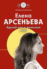 Елена Арсеньева - Крутой мэн и железная леди