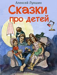 Алексей Лукшин - Сказки про детей. Продолжение