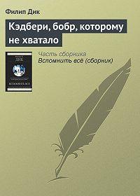 Филип Дик -Кэдбери, бобр, которому не хватало