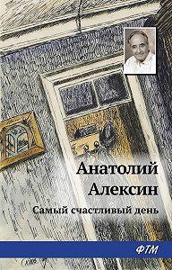 Анатолий Георгиевич Алексин -Самый счастливый день