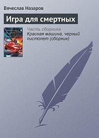 Вячеслав Назаров - Игра длясмертных