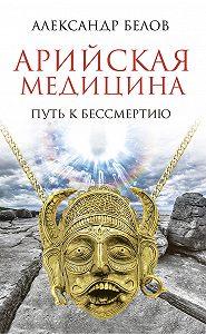 Александр Иванович Белов - Арийская медицина. Путь к бессмертию