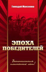Геннадий Моисеенко -Эпоха победителей. Воспоминания пламенных лет!