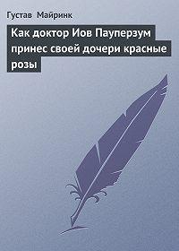 Густав  Майринк -Как доктор Иов Пауперзум принес своей дочери красные розы