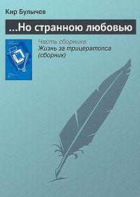 Кир Булычев - …Но странною любовью