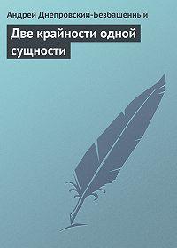 Андрей Днепровский-Безбашенный -Две крайности одной сущности