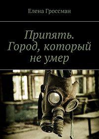 Елена Гроссман -Припять. Город, который не умер