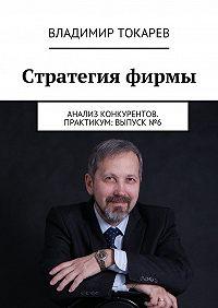 Владимир Токарев -Стратегия фирмы. Анализ конкурентов. Практикум: Выпуск №6
