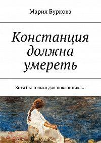 Мария Буркова -Констанция должна умереть. Хотябы только для поклонника…
