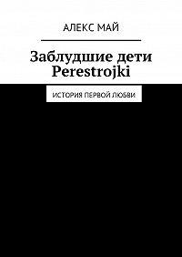 Алекс Май -Заблудшие дети Perestroiki. История первой любви