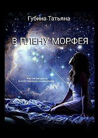 Татьяна Губина -В плену Морфея. Как не застрять в собственном сновидении