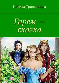 Ираида Трощенкова -Гарем – сказка