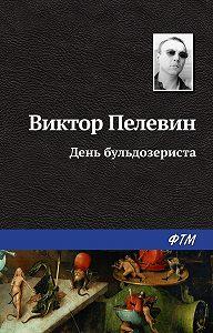 Виктор Пелевин - День бульдозериста