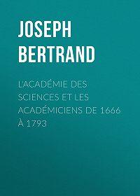 Joseph Bertrand -L'Académie des sciences et les académiciens de 1666 à 1793