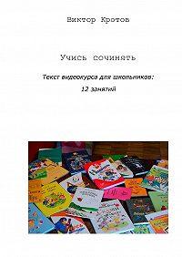 Виктор Кротов -Учись сочинять. Текст видеокурса для школьников: 12 занятий