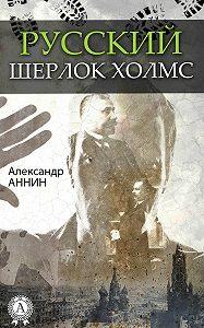 Александр Аннин -Русский Шерлок Холмс