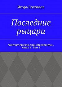 Игорь Соловьев -Последние рыцари. Фантастическая сага «Миллениум». Книга1. Том 2