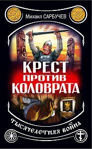 Михаил Михайлович Сарбучев -Крест против Коловрата – тысячелетняя война