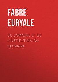 Euryale Fabre -De l'origine et de l'institution du notariat