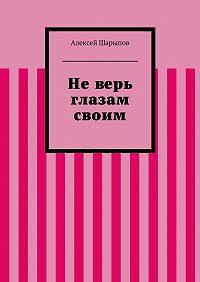 Алексей Шарыпов -Неверь глазам своим