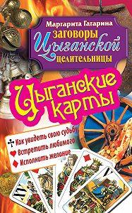 Маргарита Гагарина -Цыганские карты. Как увидеть свою судьбу, встретить любимого, исполнить желание
