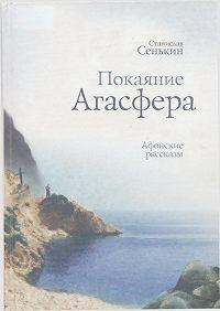 Станислав Сенькин - Покаяние Агасфера. Афонские рассказы