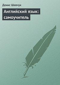 Денис Шевчук -Английский язык: самоучитель
