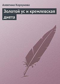 Алевтина Корзунова - Золотой ус и кремлевская диета
