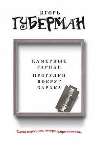 Игорь Губерман -Камерные гарики. Прогулки вокруг барака (сборник)