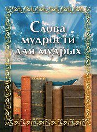 Сборник -Слова мудрости для мудрых