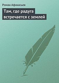 Роман Афанасьев - Там, где радуга встречается с землей