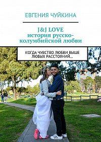 Евгения Чуйкина -J&J LOVE: история русско-колумбийской любви. Когда чувство любви выше любых расстояний…