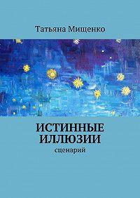 Татьяна Мищенко - Истинные иллюзии