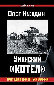 Олег Нуждин - Уманский «котел»: Трагедия 6-й и 12-й армий