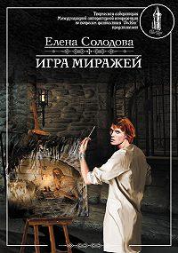 Елена Солодова - Игра миражей