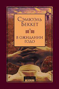 Сэмюэль Беккет - В ожидании Годо (сборник)