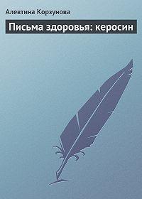 Алевтина Корзунова - Письма здоровья: керосин